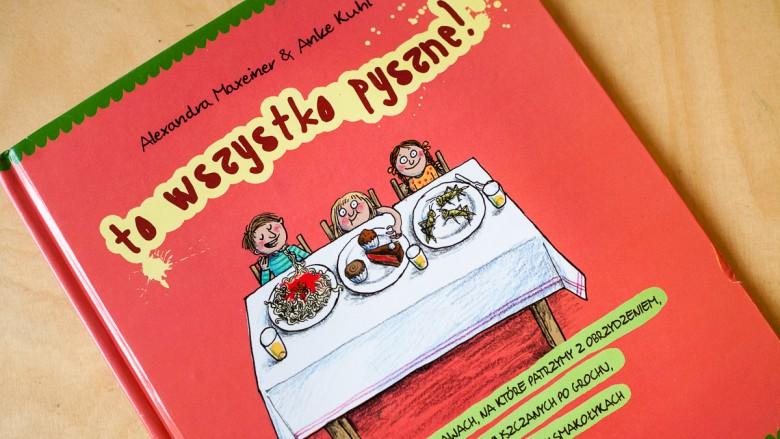 """""""To wszystko pyszne!"""" Alexandra Maxeiner - Wyd. Czarna Owieczka – 10 najlepszych książek dla dzieci, 2016, 2015"""